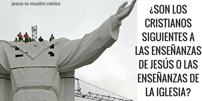 SON LOS CRISTIANOS SEGUIENTES A LAS ENSEJAS DE JESÚS O LAS ENSEÑANZAS DE LA IGLESIA